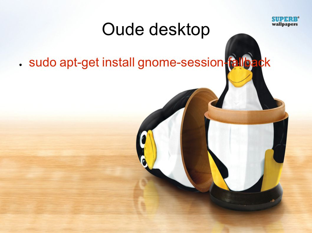 Oude desktop ● sudo apt-get install gnome-session-fallback