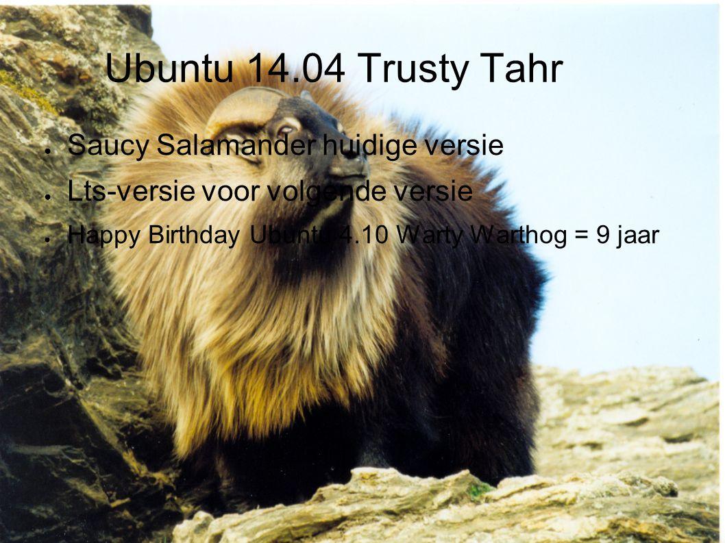 Ubuntu 14.04 Trusty Tahr ● Saucy Salamander huidige versie ● Lts-versie voor volgende versie ● Happy Birthday Ubuntu 4.10 Warty Warthog = 9 jaar