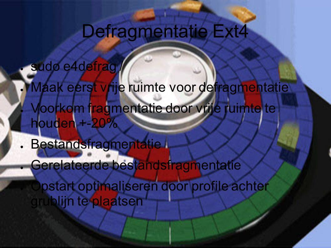 Defragmentatie Ext4 ● sudo e4defrag / ● Maak eerst vrije ruimte voor defragmentatie ● Voorkom fragmentatie door vrije ruimte te houden +-20% ● Bestandsfragmentatie ● Gerelateerde bestandsfragmentatie ● Opstart optimaliseren door profile achter grublijn te plaatsen