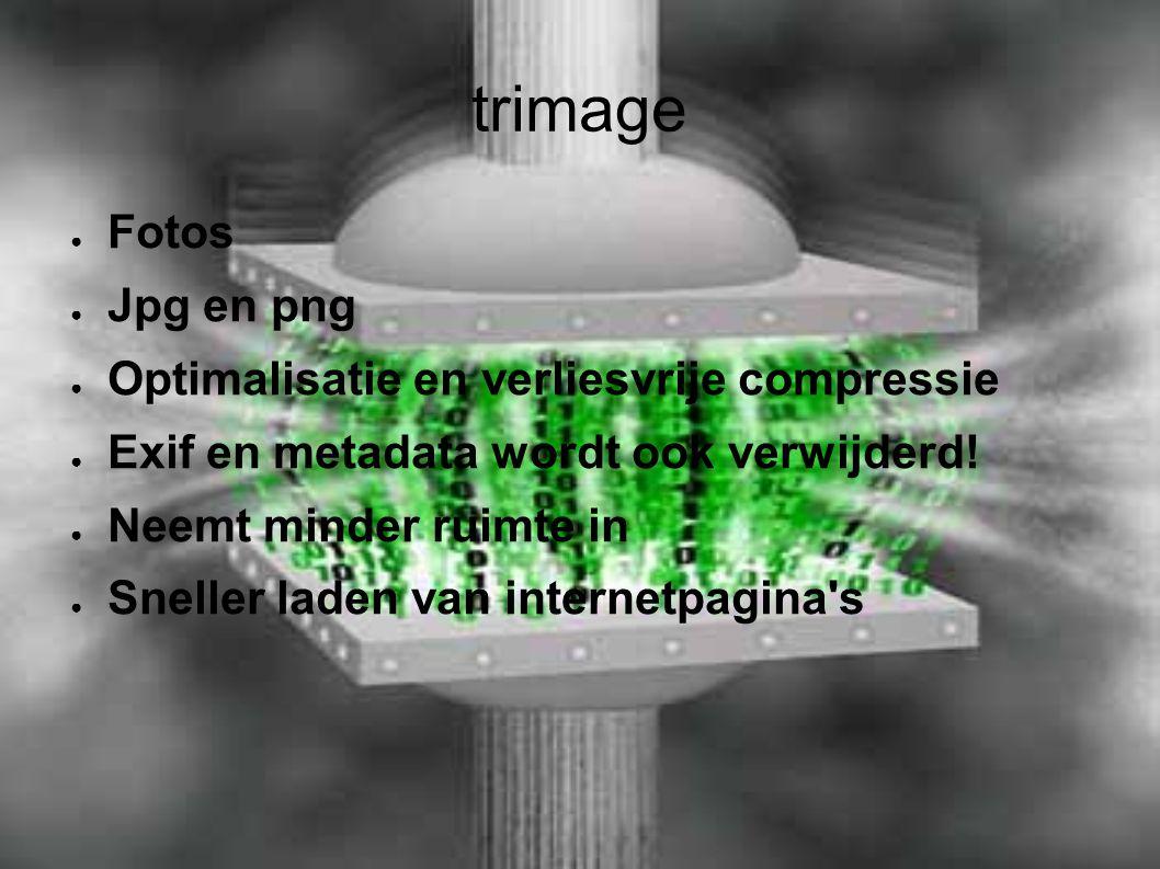 trimage ● Fotos ● Jpg en png ● Optimalisatie en verliesvrije compressie ● Exif en metadata wordt ook verwijderd! ● Neemt minder ruimte in ● Sneller la