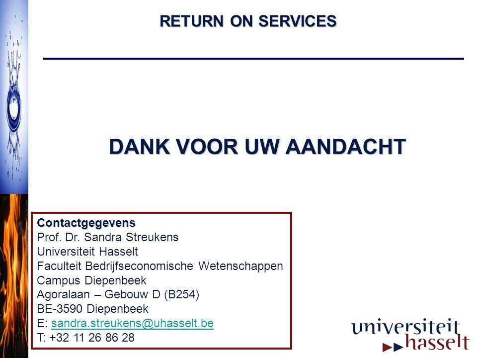 RETURN ON SERVICES DANK VOOR UW AANDACHT Contactgegevens Prof. Dr. Sandra Streukens Universiteit Hasselt Faculteit Bedrijfseconomische Wetenschappen C