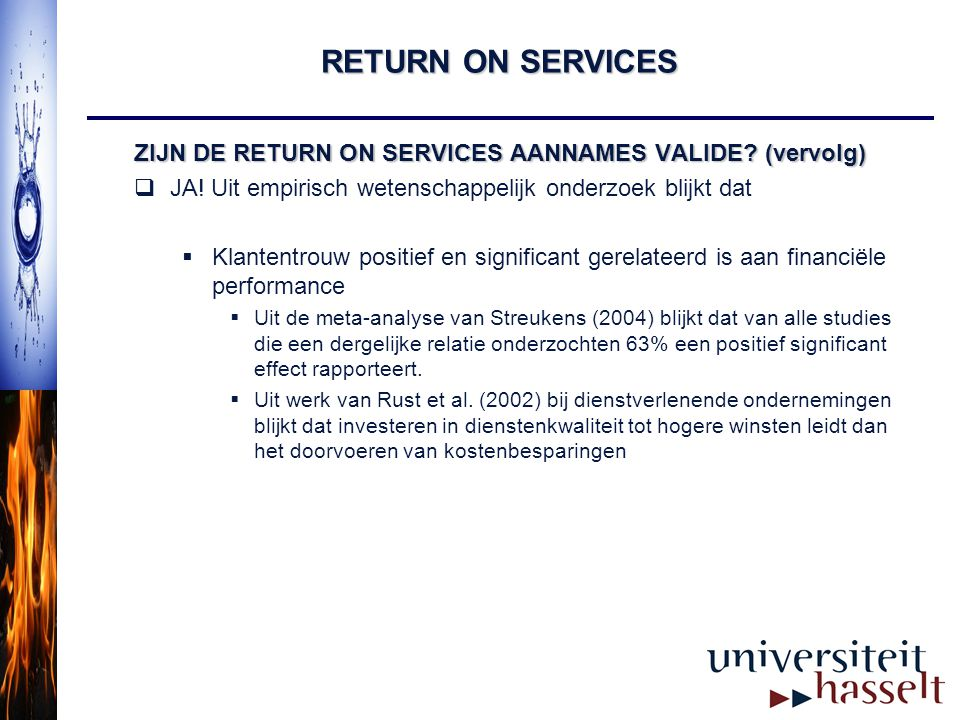 RETURN ON SERVICES EEN PRAKTISCHE TOEPASSING NETWERK ANALYSE Delivery LoyaltyValue Satisfaction Trust Timeliness Complete Speed Service Ordering Information requests Catalogue Invoicing Complaint management Product  =0,77  =0,32  =0,76  =0,90  =0,20 Effect per klant = 0,77 * 0,32 * 0,76 * 0,20 * 0.90