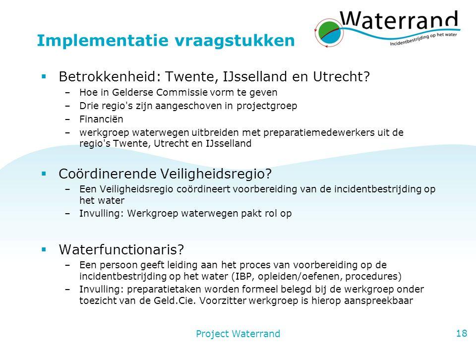 Project Waterrand 18 Implementatie vraagstukken  Betrokkenheid: Twente, IJsselland en Utrecht.
