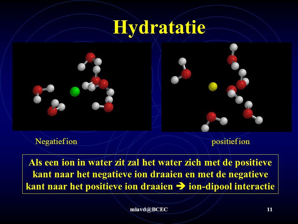 mlavd@BCEC11 Hydratatie Als een ion in water zit zal het water zich met de positieve kant naar het negatieve ion draaien en met de negatieve kant naar het positieve ion draaien  ion-dipool interactie Negatief ionpositief ion