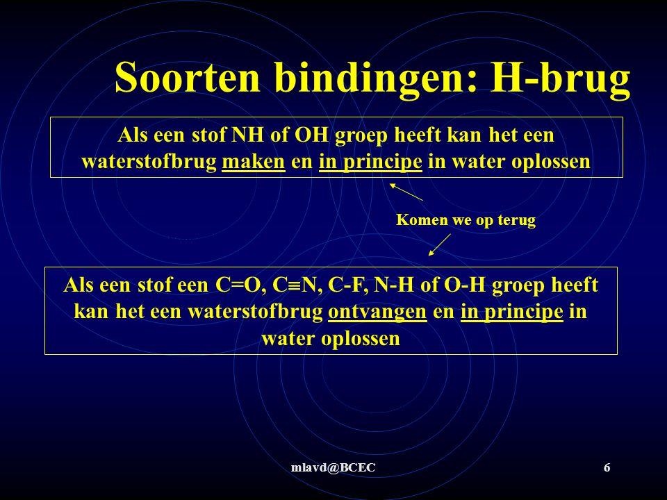 mlavd@BCEC6 Soorten bindingen: H-brug Als een stof NH of OH groep heeft kan het een waterstofbrug maken en in principe in water oplossen Als een stof een C=O, C  N, C-F, N-H of O-H groep heeft kan het een waterstofbrug ontvangen en in principe in water oplossen Komen we op terug