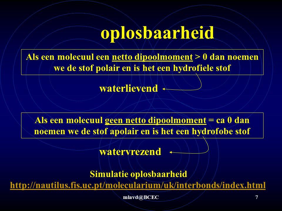 mlavd@BCEC7 oplosbaarheid Als een molecuul een netto dipoolmoment > 0 dan noemen we de stof polair en is het een hydrofiele stof Als een molecuul geen netto dipoolmoment = ca 0 dan noemen we de stof apolair en is het een hydrofobe stof waterlievend watervrezend Simulatie oplosbaarheid http://nautilus.fis.uc.pt/molecularium/uk/interbonds/index.html