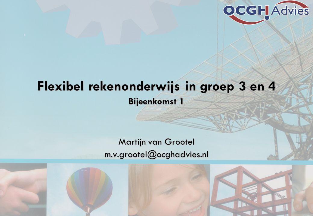 Flexibel rekenonderwijs in groep 3 en 4 Bijeenkomst 1 Martijn van Grootel m.v.grootel@ocghadvies.nl