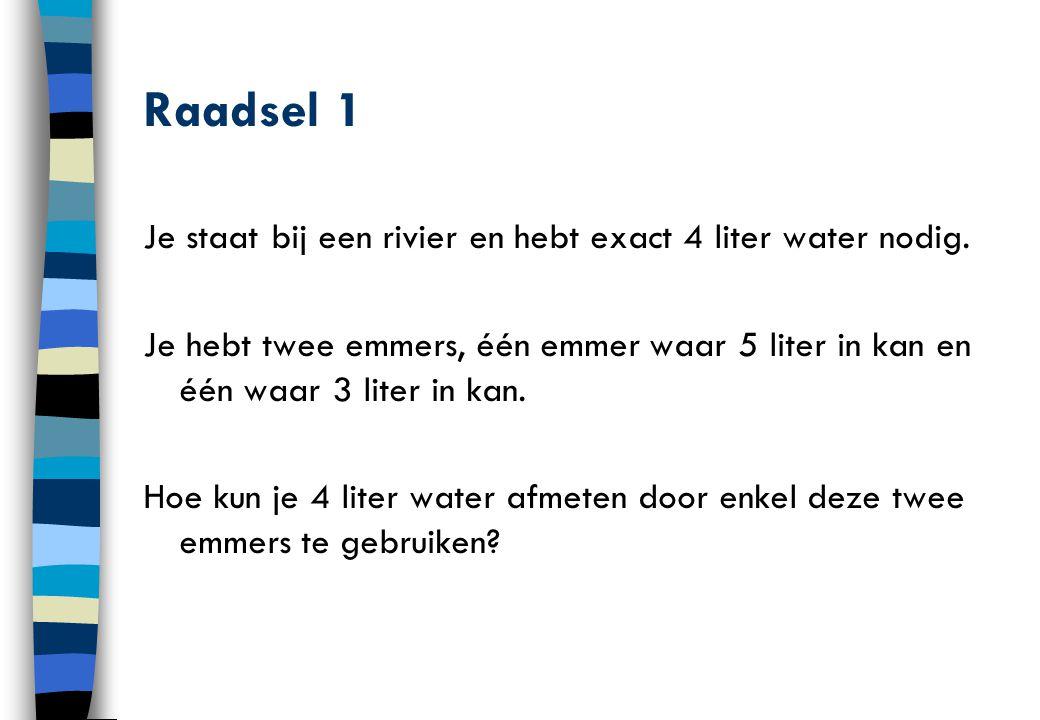 Raadsel 1 Je staat bij een rivier en hebt exact 4 liter water nodig. Je hebt twee emmers, één emmer waar 5 liter in kan en één waar 3 liter in kan. Ho