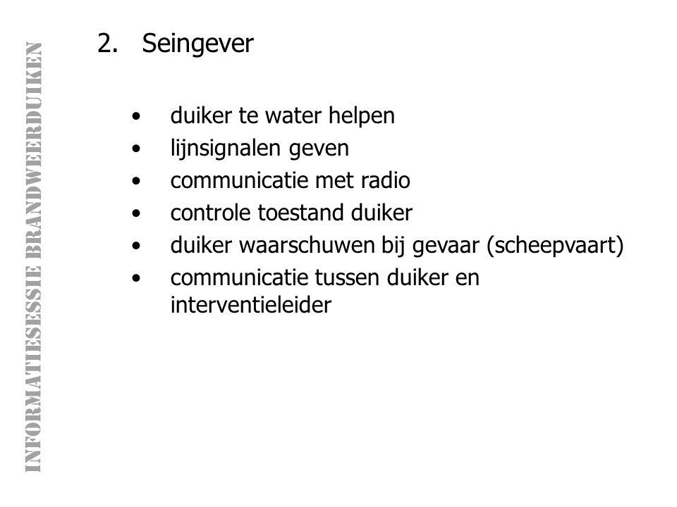 INFORMATIESESSIE BRANDWEERDUIKEN 2.Seingever duiker te water helpen lijnsignalen geven communicatie met radio controle toestand duiker duiker waarschuwen bij gevaar (scheepvaart) communicatie tussen duiker en interventieleider