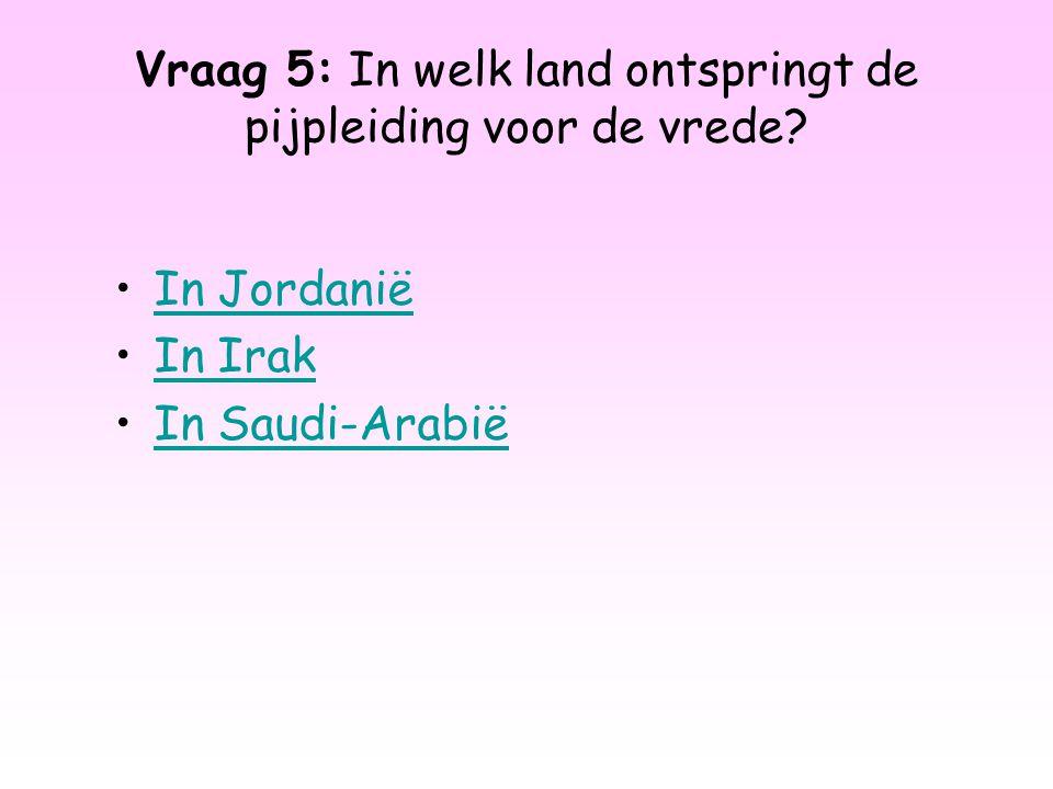 Vraag 5: In welk land ontspringt de pijpleiding voor de vrede? In Jordanië In Irak In Saudi-Arabië