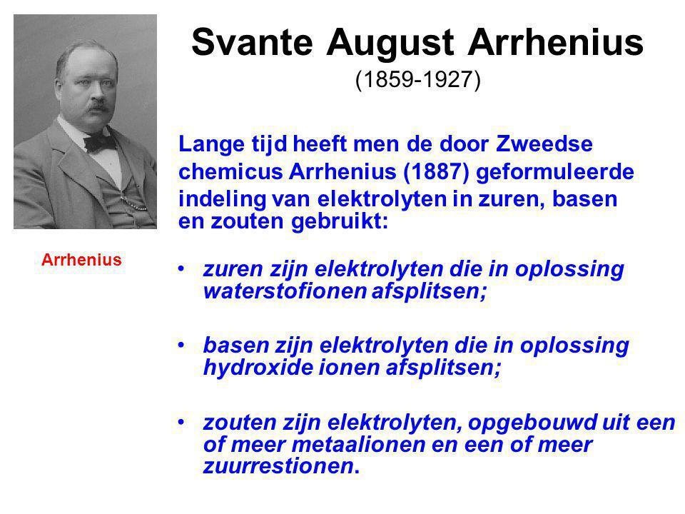 Svante August Arrhenius (1859-1927) zuren zijn elektrolyten die in oplossing waterstofionen afsplitsen; basen zijn elektrolyten die in oplossing hydroxide ionen afsplitsen; zouten zijn elektrolyten, opgebouwd uit een of meer metaalionen en een of meer zuurrestionen.