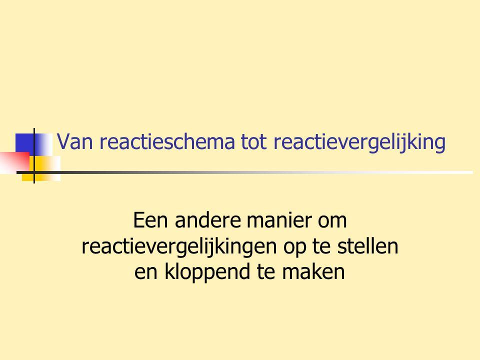 Van reactieschema tot reactievergelijking Een andere manier om reactievergelijkingen op te stellen en kloppend te maken