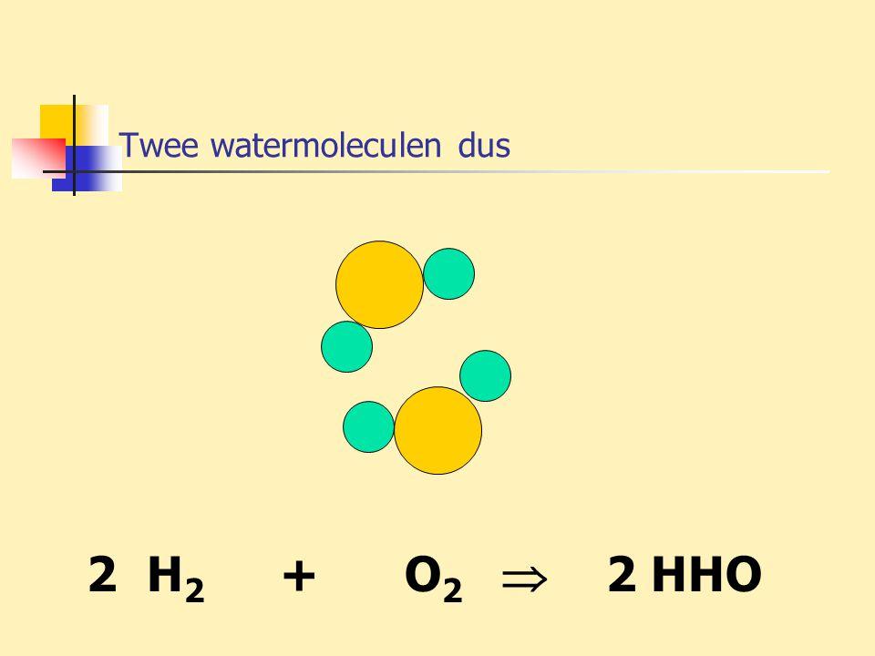 Twee watermoleculen dus 2 H 2 + O 2  2 HHO