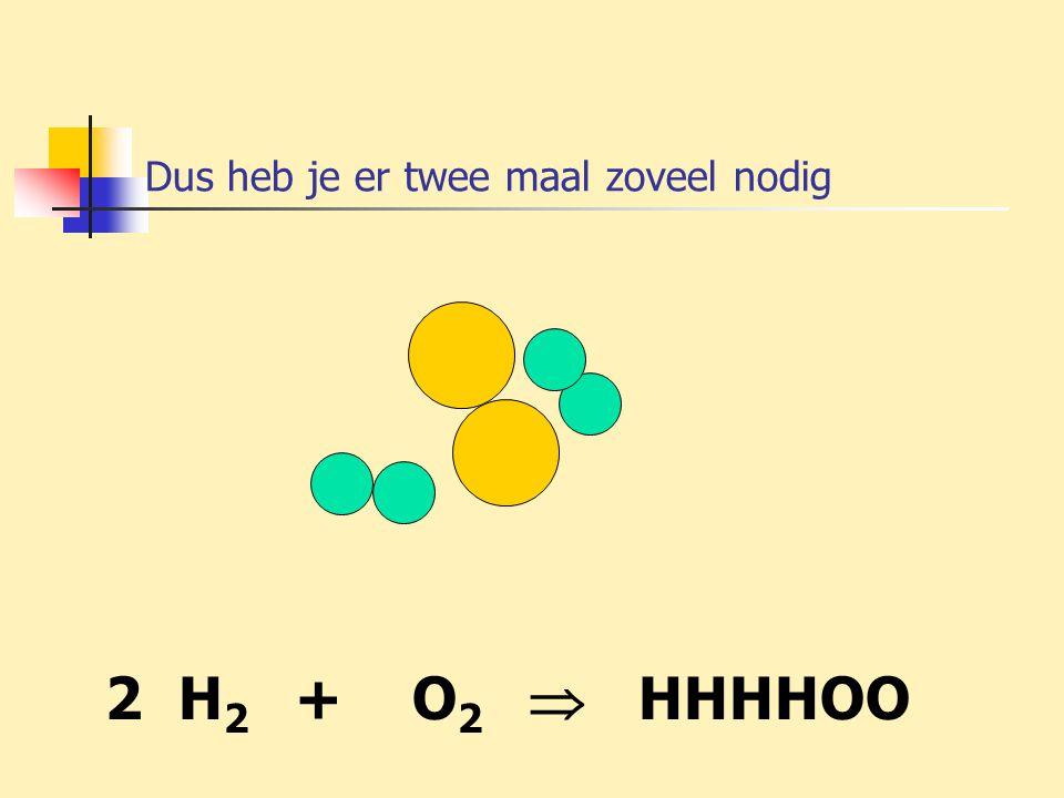 Dus heb je er twee maal zoveel nodig 2 H 2 + O 2  HHHHOO