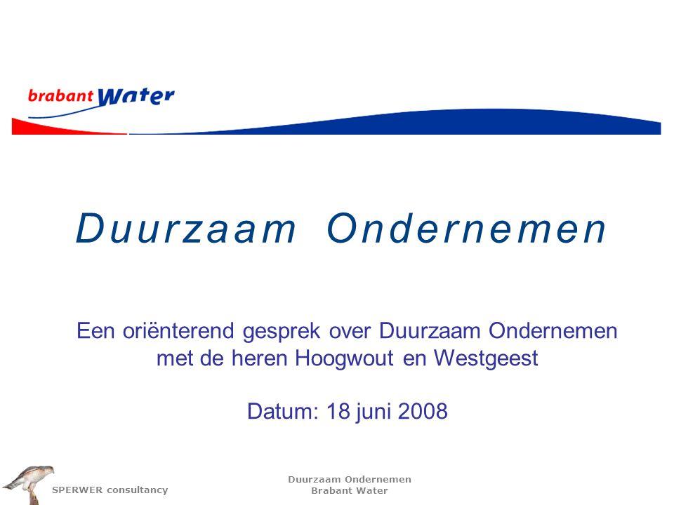 Duurzaam Ondernemen Brabant Water SPERWER consultancy Duurzaam Ondernemen Een oriënterend gesprek over Duurzaam Ondernemen met de heren Hoogwout en Westgeest Datum: 18 juni 2008
