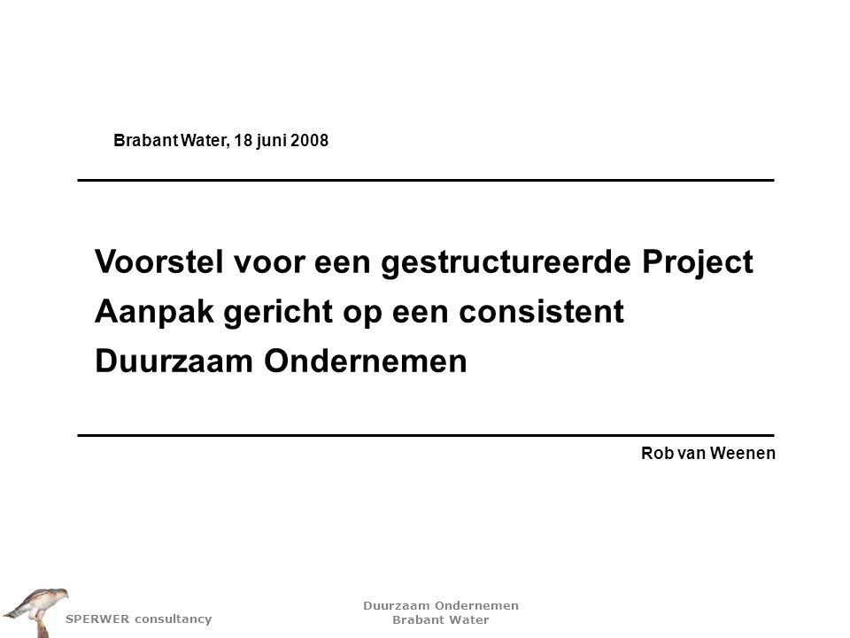 Duurzaam Ondernemen Brabant Water SPERWER consultancy Voorstel voor een gestructureerde Project Aanpak gericht op een consistent Duurzaam Ondernemen Rob van Weenen Brabant Water, 18 juni 2008