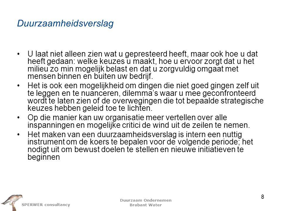 Duurzaam Ondernemen Brabant Water SPERWER consultancy Reactie op Duurzaamheidsverslag BW -1- Gericht op 'Planet' en minder op de andere p's Binnen 'Planet' gericht op milieuvriendelijk produceren van het water, duurzaam omgaan met de bronnen (waterwingebieden), maar niet op terugdringen van het verbruik Waterdruppelinstallatie Waterzuinige douchekop Afval is voedsel Recycling binnen huishoudens 9