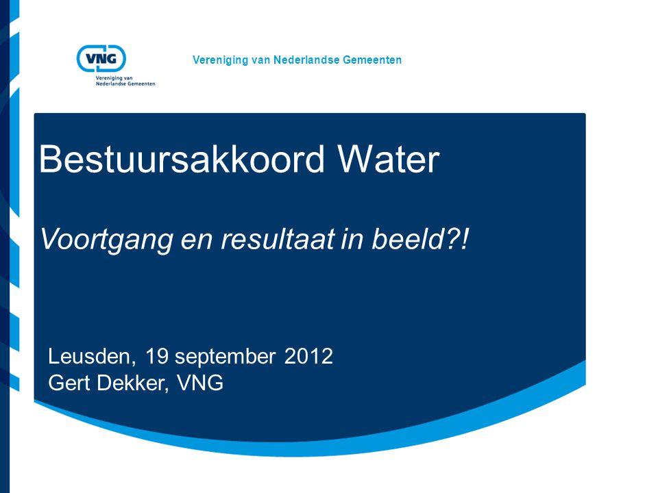 Vereniging van Nederlandse Gemeenten Bestuursakkoord Water Voortgang en resultaat in beeld?! Leusden, 19 september 2012 Gert Dekker, VNG