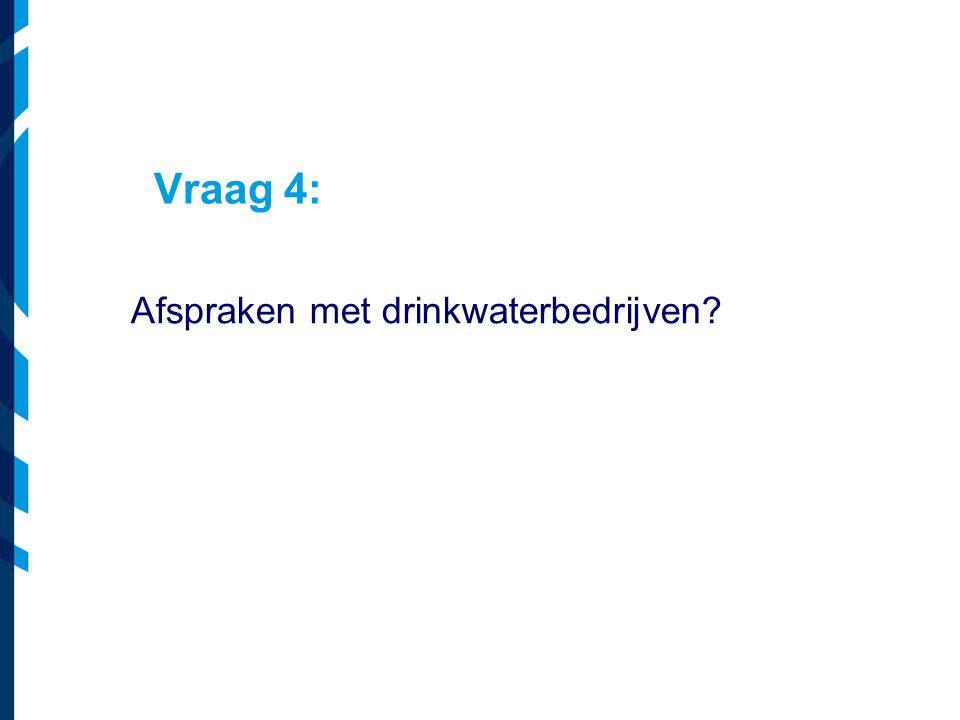 Vraag 4: Afspraken met drinkwaterbedrijven?
