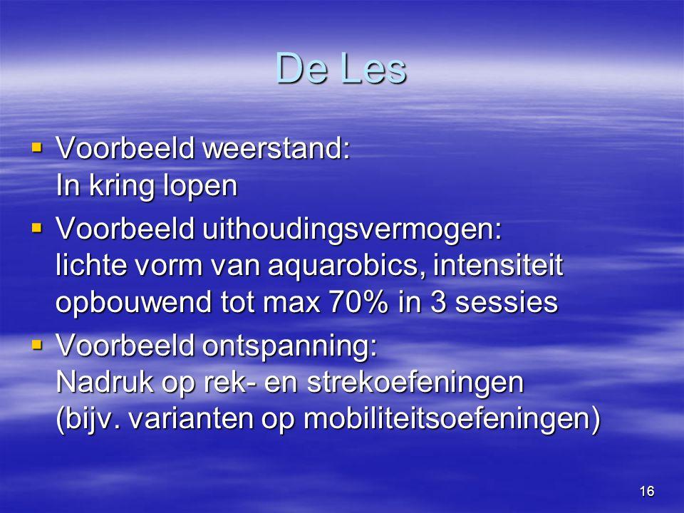 16 De Les  Voorbeeld weerstand: In kring lopen  Voorbeeld uithoudingsvermogen: lichte vorm van aquarobics, intensiteit opbouwend tot max 70% in 3 sessies  Voorbeeld ontspanning: Nadruk op rek- en strekoefeningen (bijv.
