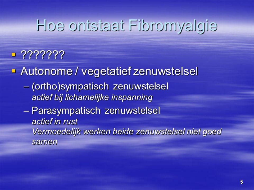5 Hoe ontstaat Fibromyalgie  ???????  Autonome / vegetatief zenuwstelsel –(ortho)sympatisch zenuwstelsel actief bij lichamelijke inspanning –Parasym