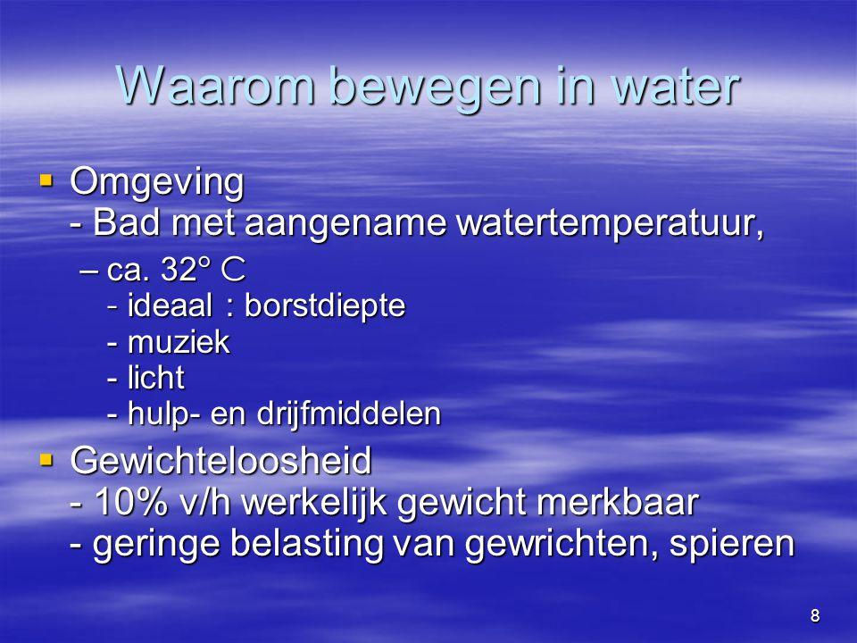 9 Waarom bewegen in water  Hydrostatische druk - druk van water op lichaam  Bewegingen verlopen in water makkelijker dan op het droge  Masserende werking - stroming van water langs lichaam - ontspanning van lichaam