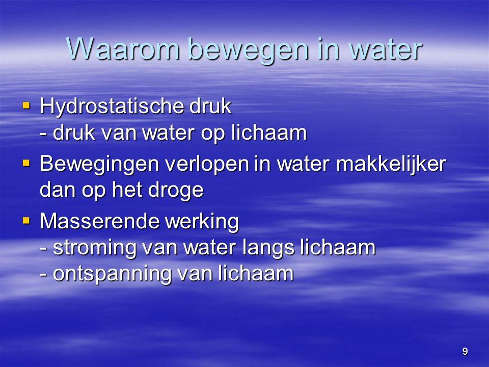 9 Waarom bewegen in water  Hydrostatische druk - druk van water op lichaam  Bewegingen verlopen in water makkelijker dan op het droge  Masserende w