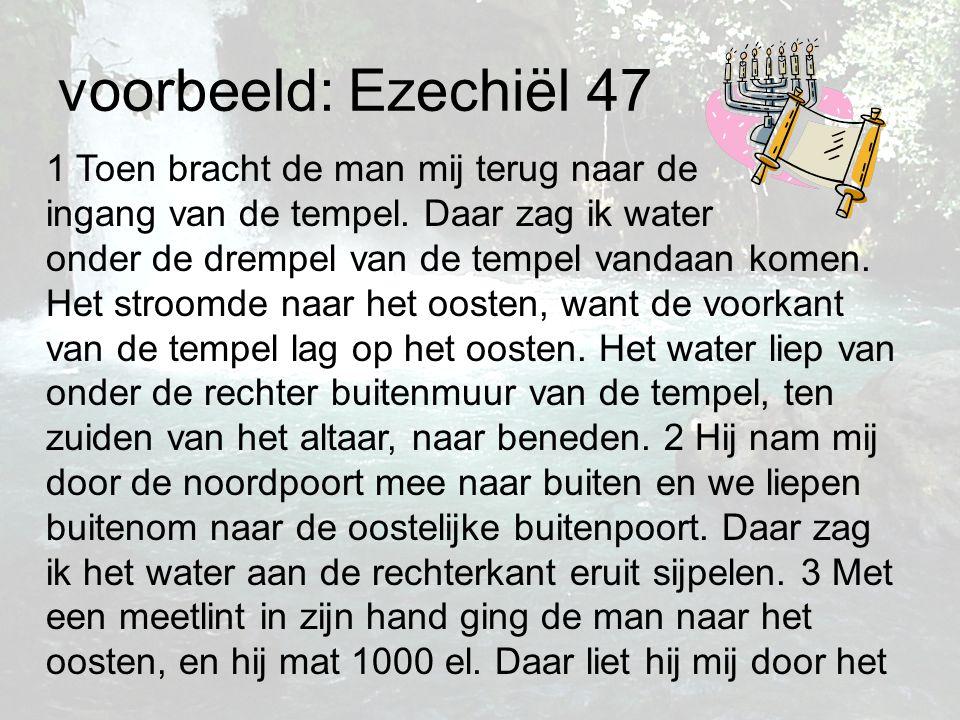 voorbeeld: Ezechiël 47 1 Toen bracht de man mij terug naar de ingang van de tempel. Daar zag ik water onder de drempel van de tempel vandaan komen. He