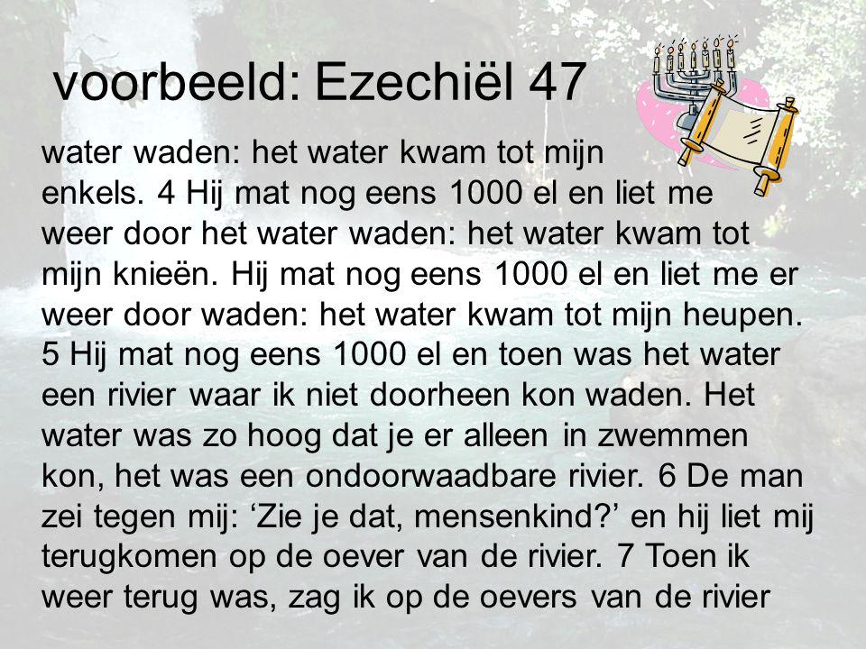voorbeeld: Ezechiël 47 water waden: het water kwam tot mijn enkels. 4 Hij mat nog eens 1000 el en liet me weer door het water waden: het water kwam to