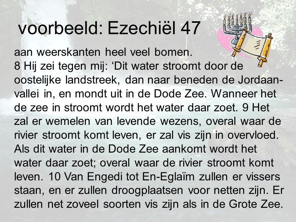 voorbeeld: Ezechiël 47 aan weerskanten heel veel bomen. 8 Hij zei tegen mij: 'Dit water stroomt door de oostelijke landstreek, dan naar beneden de Jor