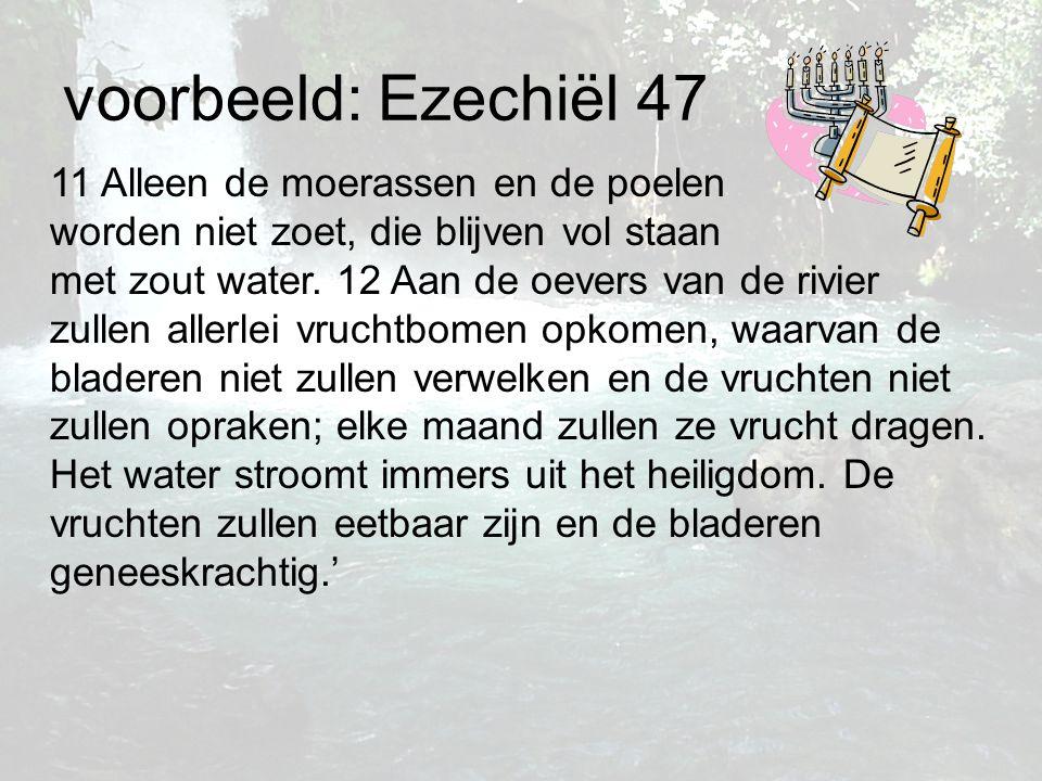 voorbeeld: Ezechiël 47 11 Alleen de moerassen en de poelen worden niet zoet, die blijven vol staan met zout water. 12 Aan de oevers van de rivier zull