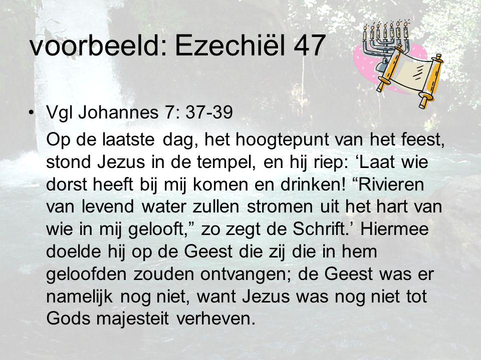 voorbeeld: Ezechiël 47 Vgl Johannes 7: 37-39 Op de laatste dag, het hoogtepunt van het feest, stond Jezus in de tempel, en hij riep: 'Laat wie dorst h