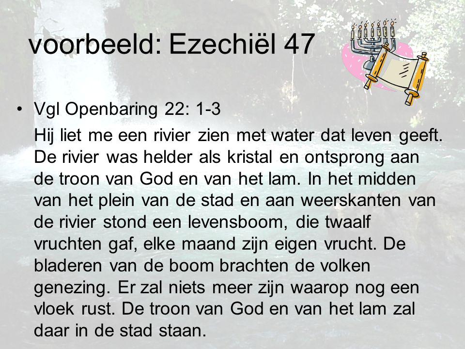 voorbeeld: Ezechiël 47 Vgl Openbaring 22: 1-3 Hij liet me een rivier zien met water dat leven geeft. De rivier was helder als kristal en ontsprong aan