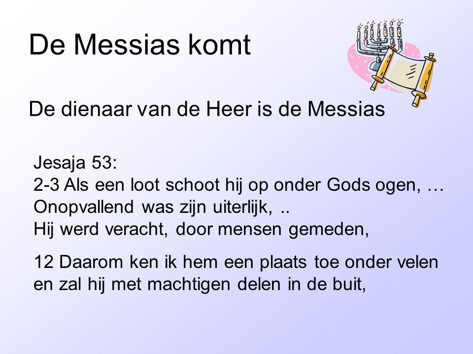 De Messias komt De dienaar van de Heer is de Messias Jesaja 53: 2-3 Als een loot schoot hij op onder Gods ogen, … Onopvallend was zijn uiterlijk,.. Hi