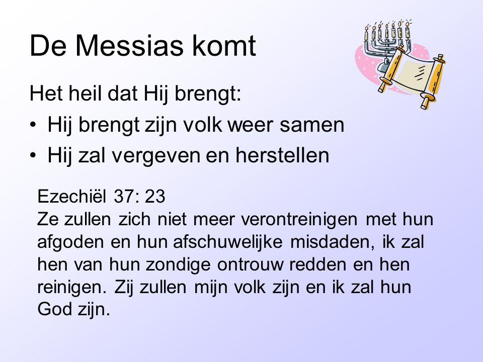 De Messias komt Het heil dat Hij brengt: Hij brengt zijn volk weer samen Hij zal vergeven en herstellen Ezechiël 37: 23 Ze zullen zich niet meer veron
