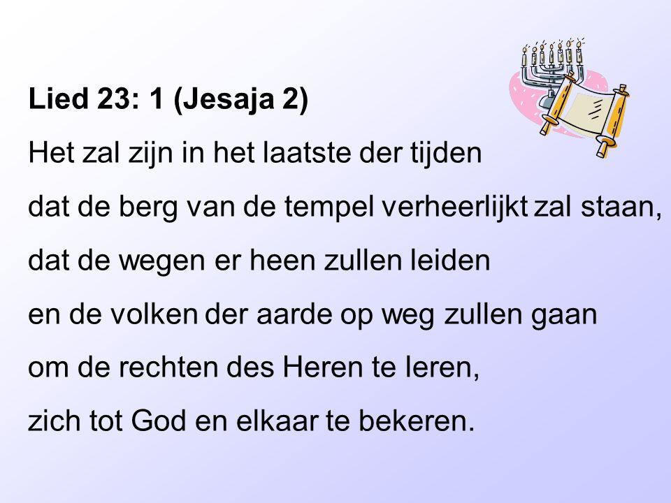 Lied 23: 1 (Jesaja 2) Het zal zijn in het laatste der tijden dat de berg van de tempel verheerlijkt zal staan, dat de wegen er heen zullen leiden en d