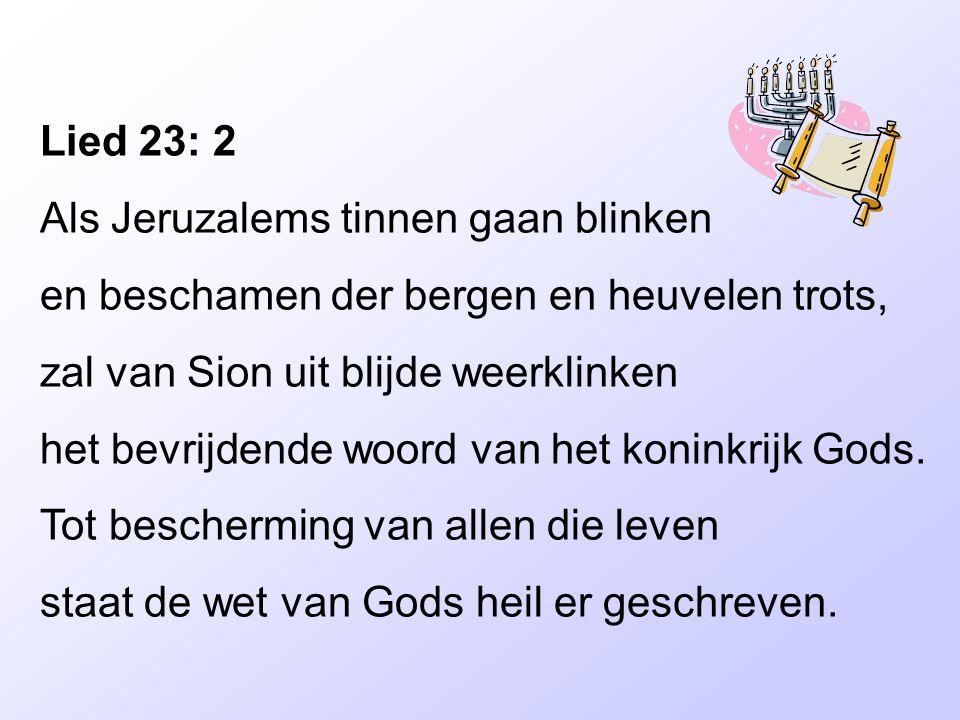 Lied 23: 2 Als Jeruzalems tinnen gaan blinken en beschamen der bergen en heuvelen trots, zal van Sion uit blijde weerklinken het bevrijdende woord van