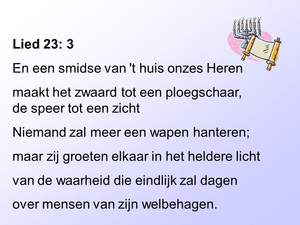 Lied 23: 3 En een smidse van 't huis onzes Heren maakt het zwaard tot een ploegschaar, de speer tot een zicht Niemand zal meer een wapen hanteren; maa