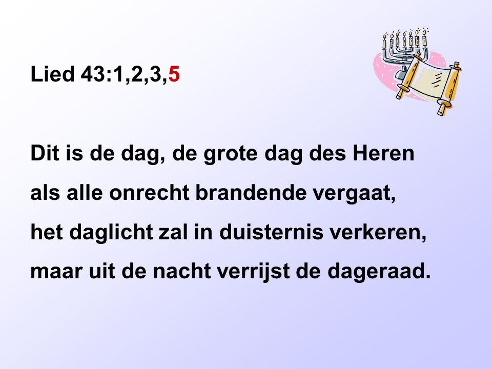 Lied 43:1,2,3,5 Dit is de dag, de grote dag des Heren als alle onrecht brandende vergaat, het daglicht zal in duisternis verkeren, maar uit de nacht v