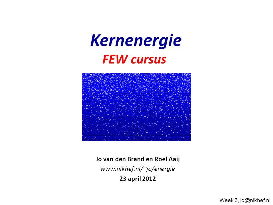 Jo van den Brand en Roel Aaij www.nikhef.nl/~jo/energie 23 april 2012 Kernenergie FEW cursus Week 3, jo@nikhef.nl