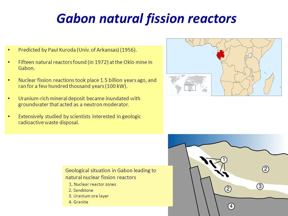 Gabon natural fission reactors Najaar 2007Jo van den Brand 31 Predicted by Paul Kuroda (Univ. of Arkansas) (1956). Fifteen natural reactors found (in