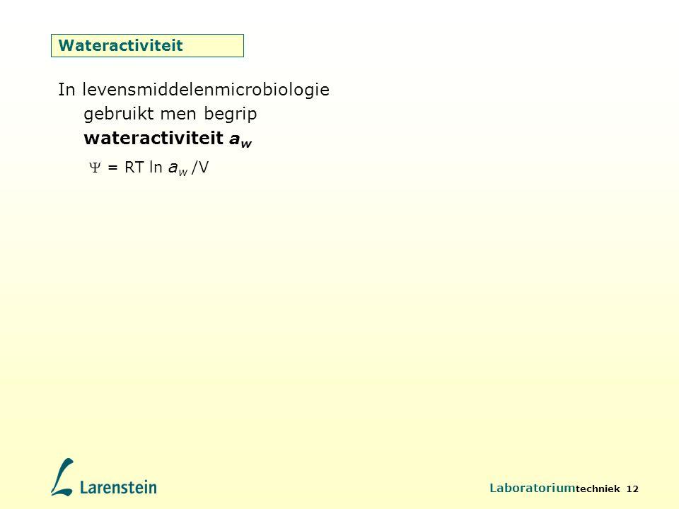 Laboratorium techniek 12 Wateractiviteit In levensmiddelenmicrobiologie gebruikt men begrip wateractiviteit a w  = RT ln a w /V