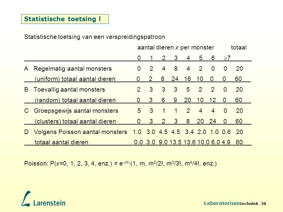 Laboratorium techniek 38 Statistische toetsing l Statistische toetsing van een verspreidingspatroon aantal dieren x per monster totaal 0 1 2 3 4 5 6 