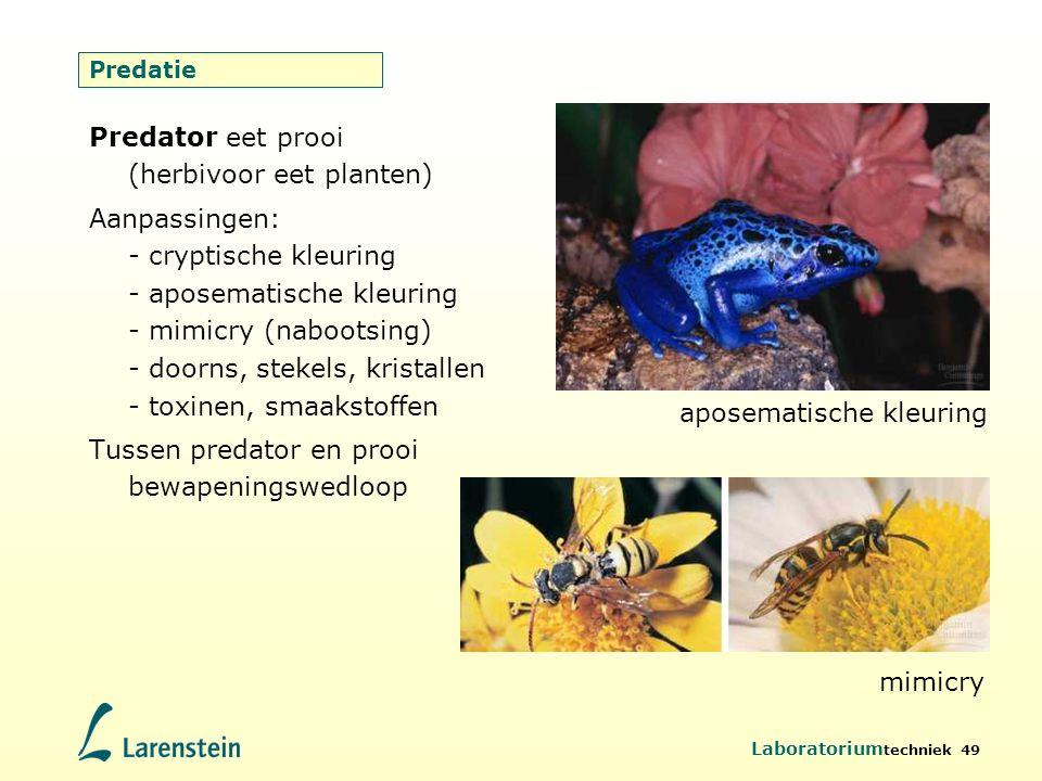 Laboratorium techniek 49 Predatie Predator eet prooi (herbivoor eet planten) Aanpassingen: - cryptische kleuring - aposematische kleuring - mimicry (n