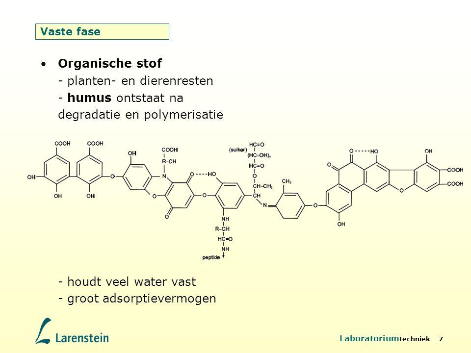 Laboratorium techniek 7 Vaste fase Organische stof - planten- en dierenresten - humus ontstaat na degradatie en polymerisatie - houdt veel water vast