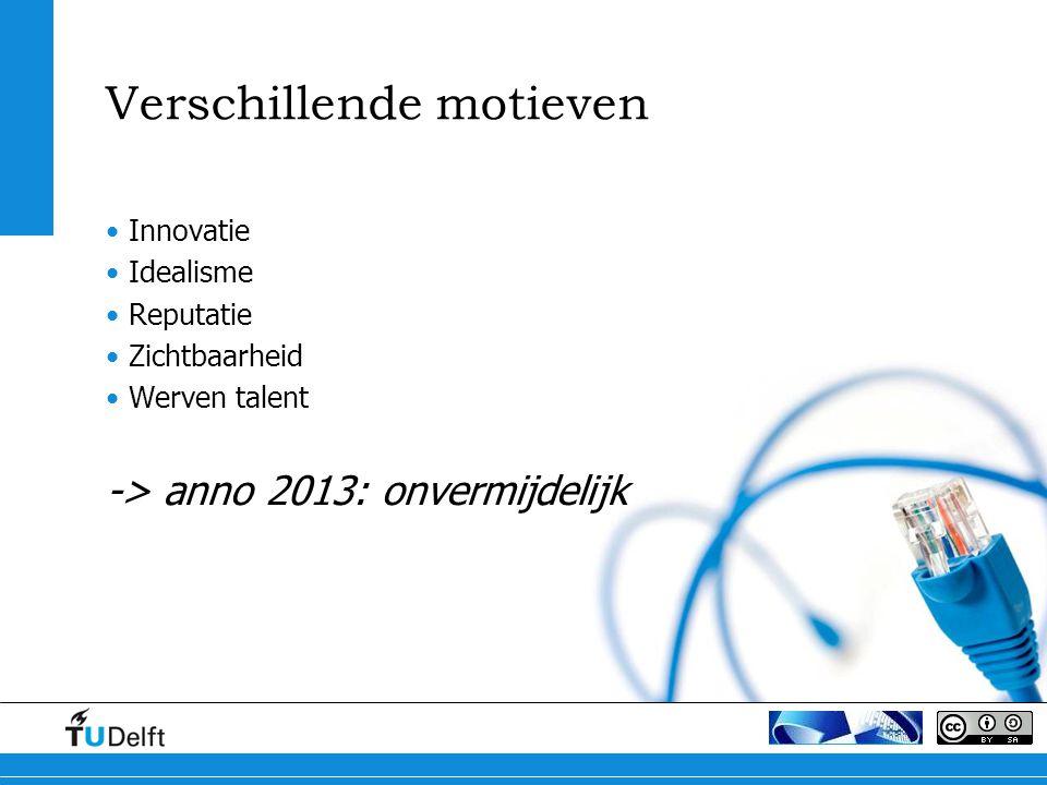 Verschillende motieven Innovatie Idealisme Reputatie Zichtbaarheid Werven talent -> anno 2013: onvermijdelijk