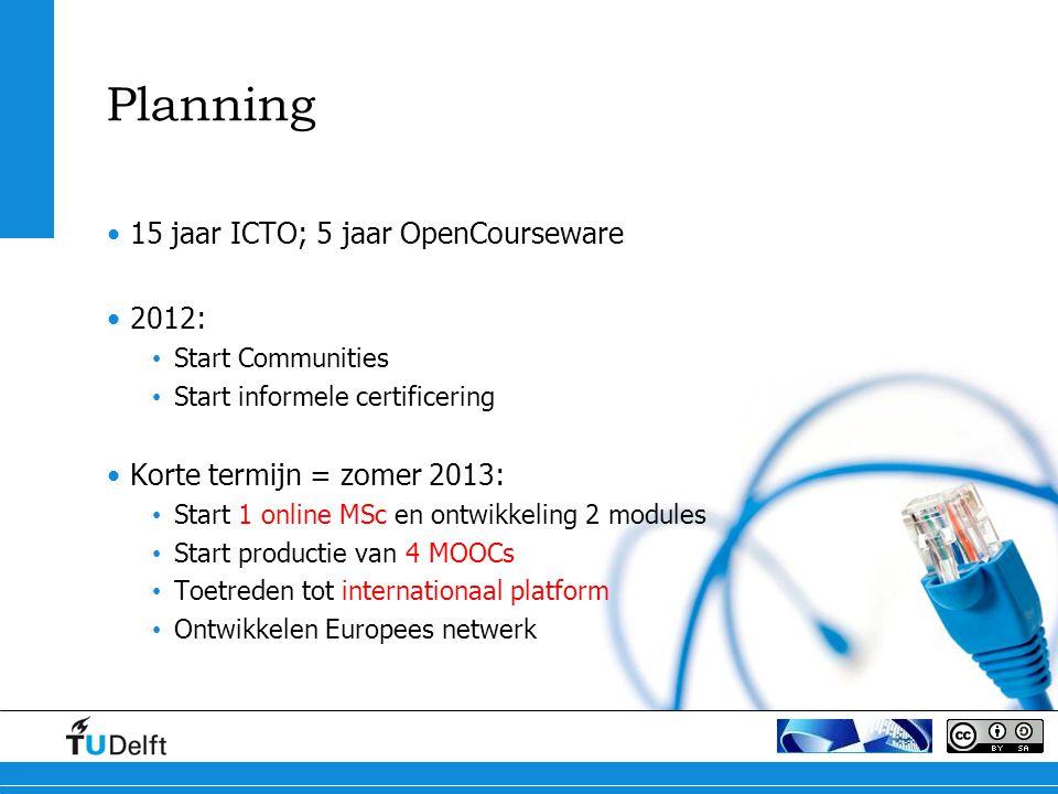 Planning 15 jaar ICTO; 5 jaar OpenCourseware 2012: Start Communities Start informele certificering Korte termijn = zomer 2013: Start 1 online MSc en ontwikkeling 2 modules Start productie van 4 MOOCs Toetreden tot internationaal platform Ontwikkelen Europees netwerk