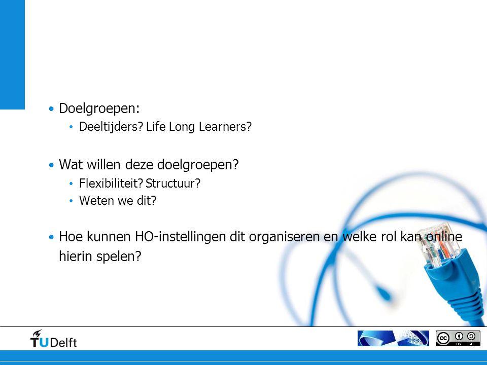 Doelgroepen: Deeltijders? Life Long Learners? Wat willen deze doelgroepen? Flexibiliteit? Structuur? Weten we dit? Hoe kunnen HO-instellingen dit orga
