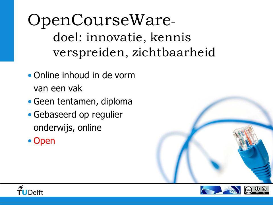 OpenCourseWare - doel: innovatie, kennis verspreiden, zichtbaarheid Online inhoud in de vorm van een vak Geen tentamen, diploma Gebaseerd op regulier onderwijs, online Open