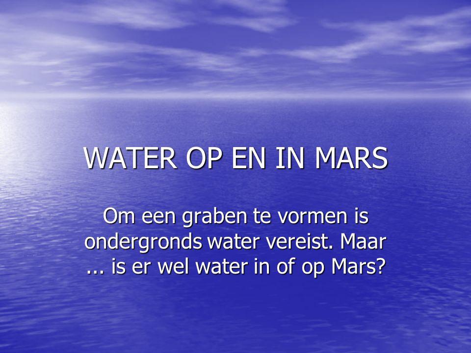 WATER OP EN IN MARS Om een graben te vormen is ondergronds water vereist. Maar... is er wel water in of op Mars?
